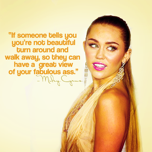 Miley Cyrus  Quote (About walk away ugly inspirational beautiful ass)